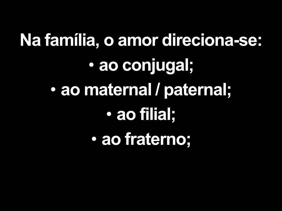 Na família, o amor direciona-se: ao conjugal; ao maternal / paternal; ao filial; ao fraterno;