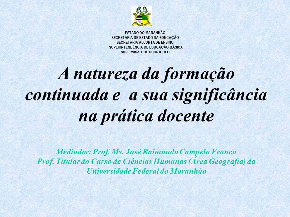 A natureza da formação continuada e a sua significância na prática docente Mediador: Prof. Ms. José Raimundo Campelo Franco Prof. Titular do Curso de
