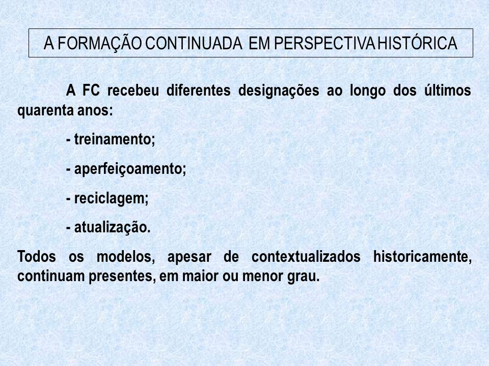 A FORMAÇÃO CONTINUADA EM PERSPECTIVA HISTÓRICA A FC recebeu diferentes designações ao longo dos últimos quarenta anos: - treinamento; - aperfeiçoament