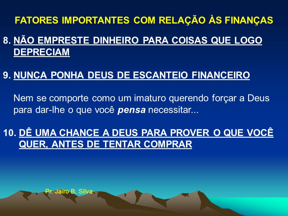FATORES IMPORTANTES COM RELAÇÃO ÀS FINANÇAS 8. NÃO EMPRESTE DINHEIRO PARA COISAS QUE LOGO DEPRECIAM 9. NUNCA PONHA DEUS DE ESCANTEIO FINANCEIRO Nem se
