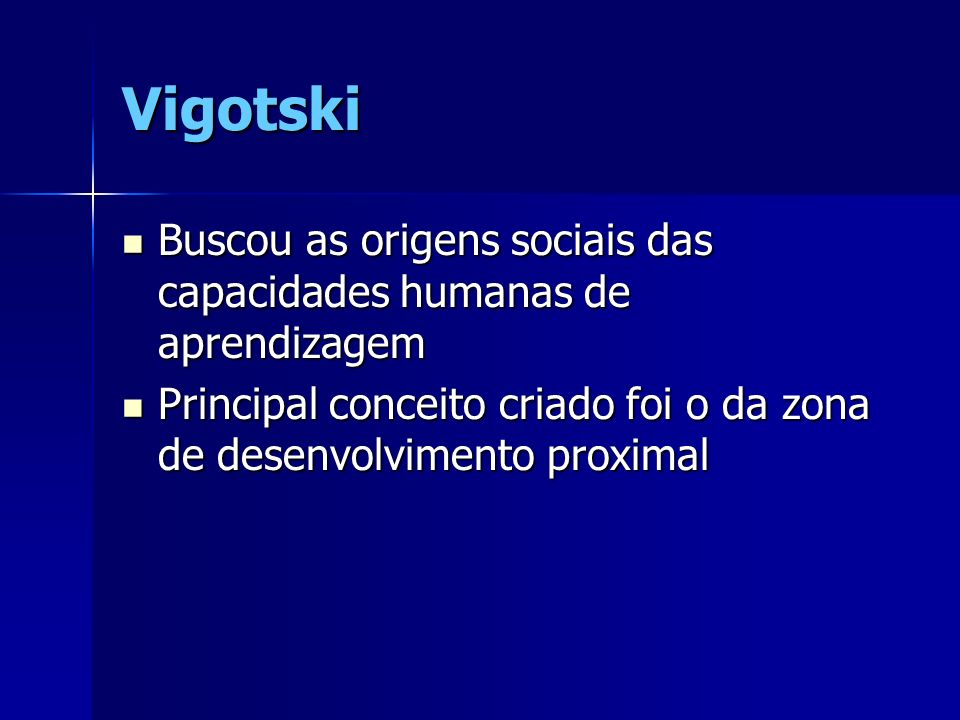 Vigotski Buscou as origens sociais das capacidades humanas de aprendizagem Buscou as origens sociais das capacidades humanas de aprendizagem Principal conceito criado foi o da zona de desenvolvimento proximal Principal conceito criado foi o da zona de desenvolvimento proximal