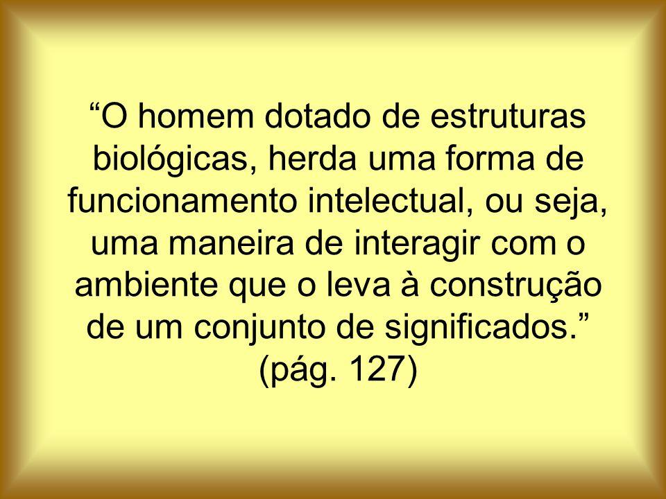 O homem dotado de estruturas biológicas, herda uma forma de funcionamento intelectual, ou seja, uma maneira de interagir com o ambiente que o leva à construção de um conjunto de significados. (pág.