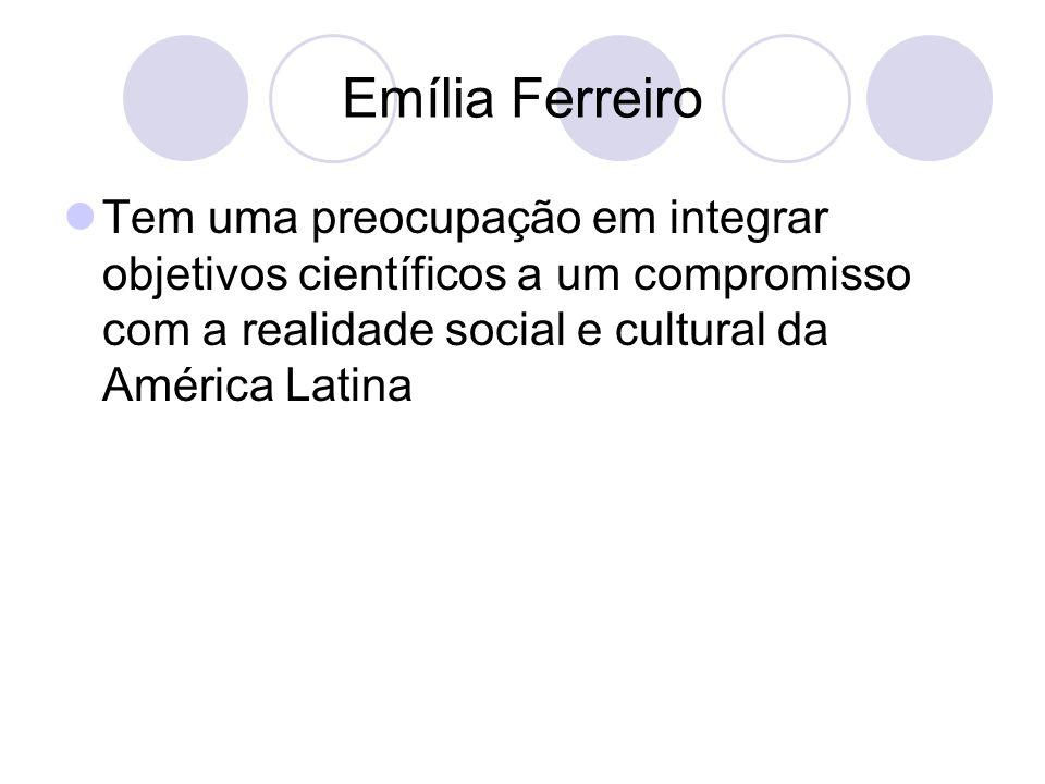 Emília Ferreiro Tem uma preocupação em integrar objetivos científicos a um compromisso com a realidade social e cultural da América Latina