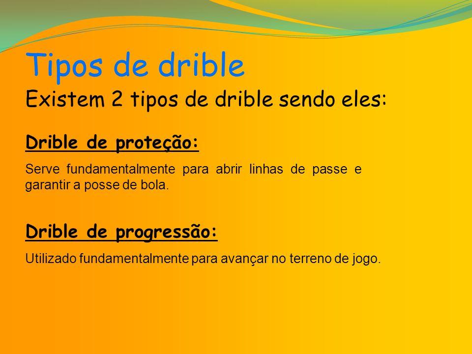 Tipos de drible Existem 2 tipos de drible sendo eles: Drible de proteção: Serve fundamentalmente para abrir linhas de passe e garantir a posse de bola.