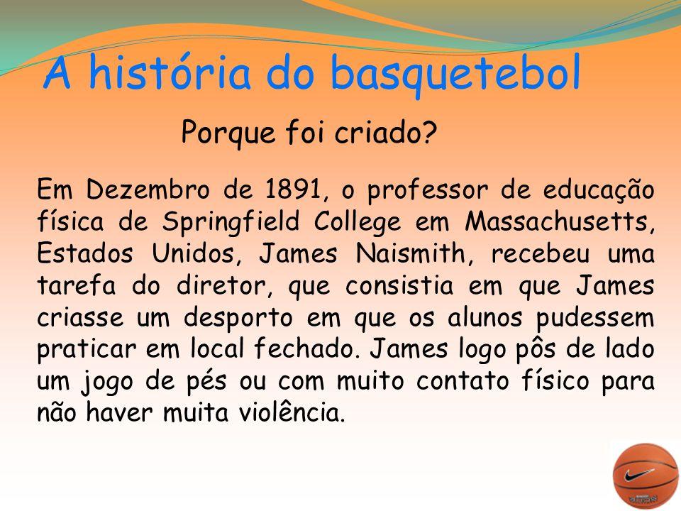 A história do basquetebol Em Dezembro de 1891, o professor de educação física de Springfield College em Massachusetts, Estados Unidos, James Naismith, recebeu uma tarefa do diretor, que consistia em que James criasse um desporto em que os alunos pudessem praticar em local fechado.