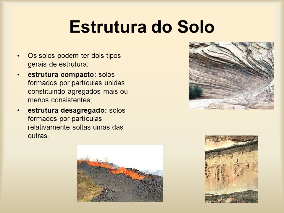 Estrutura do Solo Os solos podem ter dois tipos gerais de estrutura: estrutura compacto: solos formados por partículas unidas constituindo agregados mais ou menos consistentes; estrutura desagregado: solos formados por partículas relativamente soltas umas das outras.
