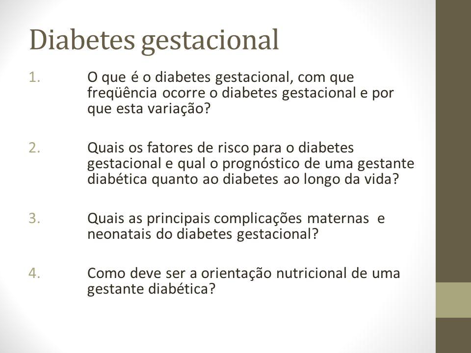 Diabetes gestacional 1.O que é o diabetes gestacional, com que freqüência ocorre o diabetes gestacional e por que esta variação? 2.Quais os fatores de