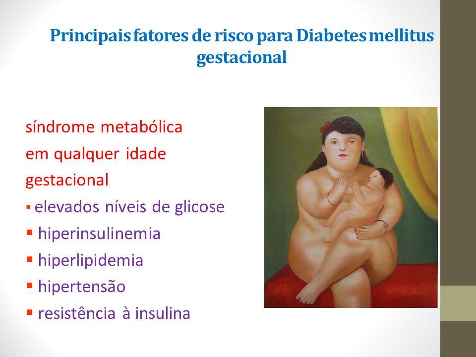 Principais fatores de risco para Diabetes mellitus gestacional síndrome metabólica em qualquer idade gestacional  elevados níveis de glicose  hiperi