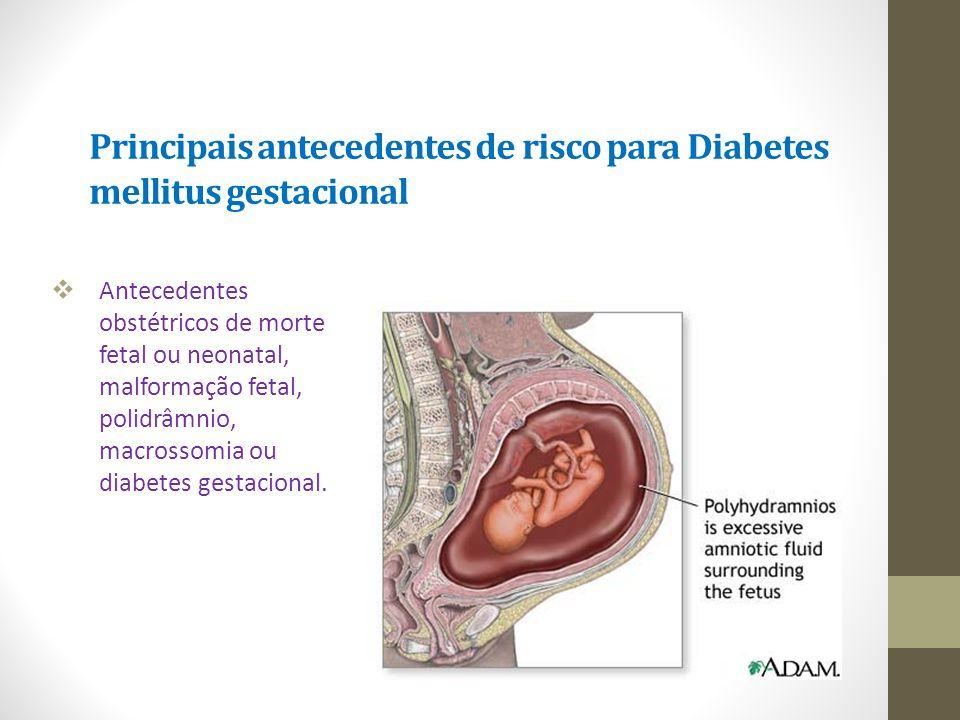 Principais antecedentes de risco para Diabetes mellitus gestacional  Antecedentes obstétricos de morte fetal ou neonatal, malformação fetal, polidrâm