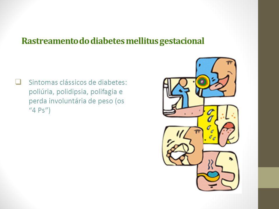 "Rastreamento do diabetes mellitus gestacional  Sintomas clássicos de diabetes: poliúria, polidipsia, polifagia e perda involuntária de peso (os ""4 Ps"