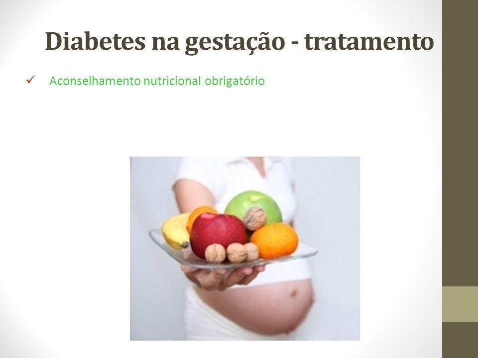 Diabetes na gestação - tratamento Aconselhamento nutricional obrigatório