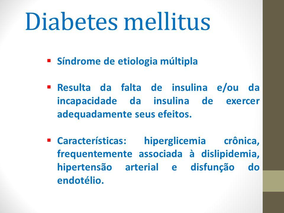 Diabetes mellitus  Síndrome de etiologia múltipla  Resulta da falta de insulina e/ou da incapacidade da insulina de exercer adequadamente seus efeit