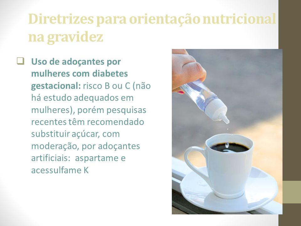 Diretrizes para orientação nutricional na gravidez  Uso de adoçantes por mulheres com diabetes gestacional: risco B ou C (não há estudo adequados em