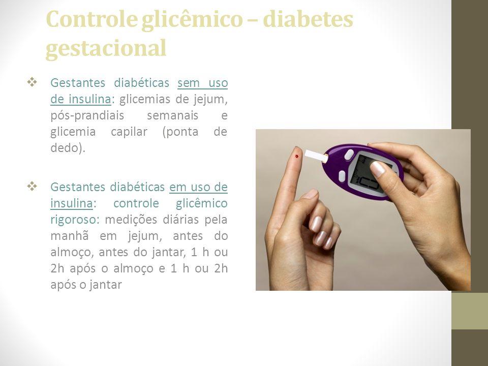 Controle glicêmico – diabetes gestacional  Gestantes diabéticas sem uso de insulina: glicemias de jejum, pós-prandiais semanais e glicemia capilar (p