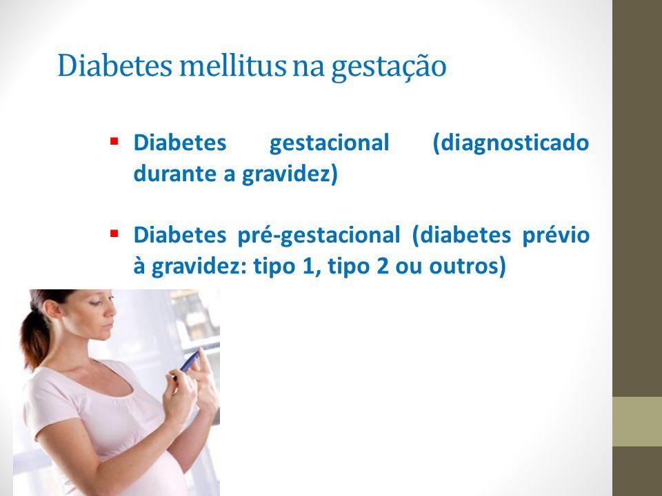 Diabetes mellitus na gestação  Diabetes gestacional (diagnosticado durante a gravidez)  Diabetes pré-gestacional (diabetes prévio à gravidez: tipo 1