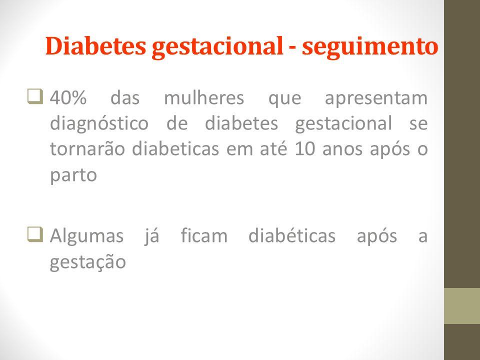 Diabetes gestacional - seguimento  40% das mulheres que apresentam diagnóstico de diabetes gestacional se tornarão diabeticas em até 10 anos após o p