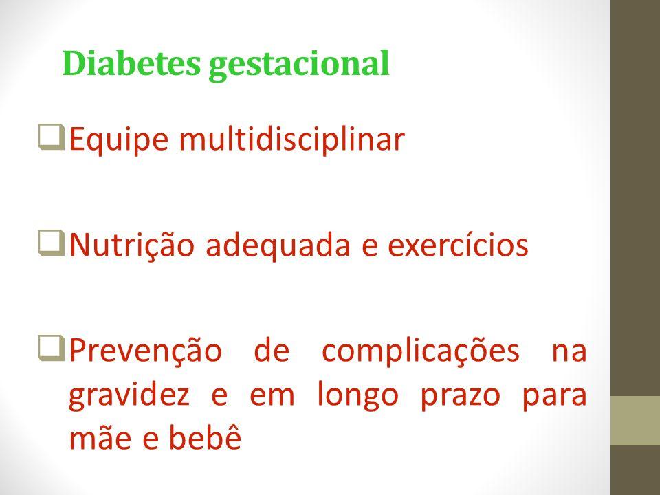 Diabetes gestacional  Equipe multidisciplinar  Nutrição adequada e exercícios  Prevenção de complicações na gravidez e em longo prazo para mãe e be