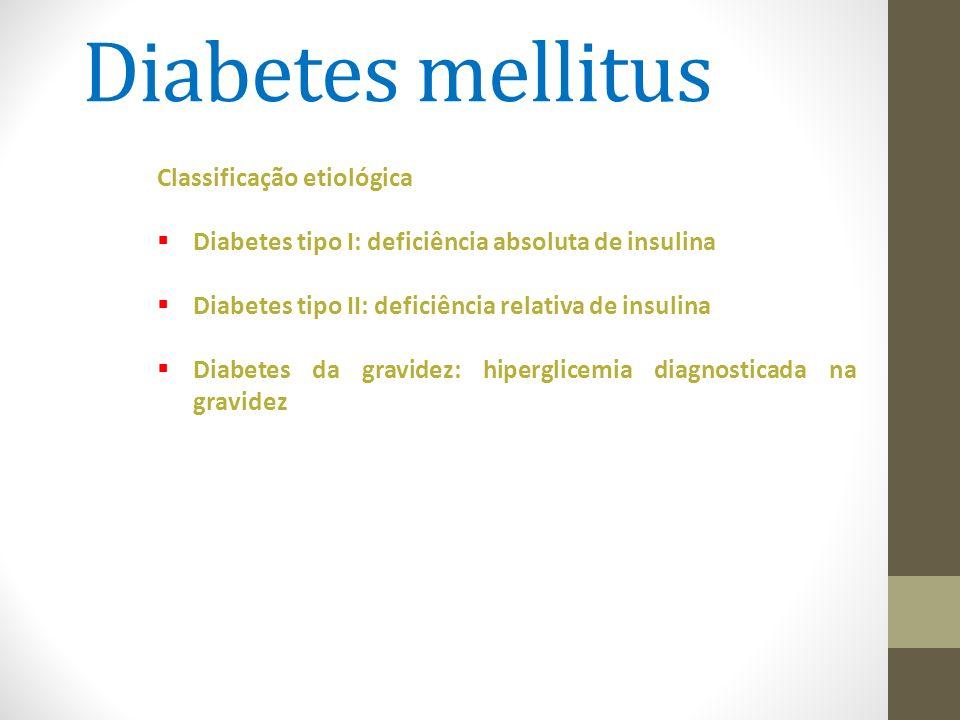 Diabetes mellitus Classificação etiológica  Diabetes tipo I: deficiência absoluta de insulina  Diabetes tipo II: deficiência relativa de insulina 