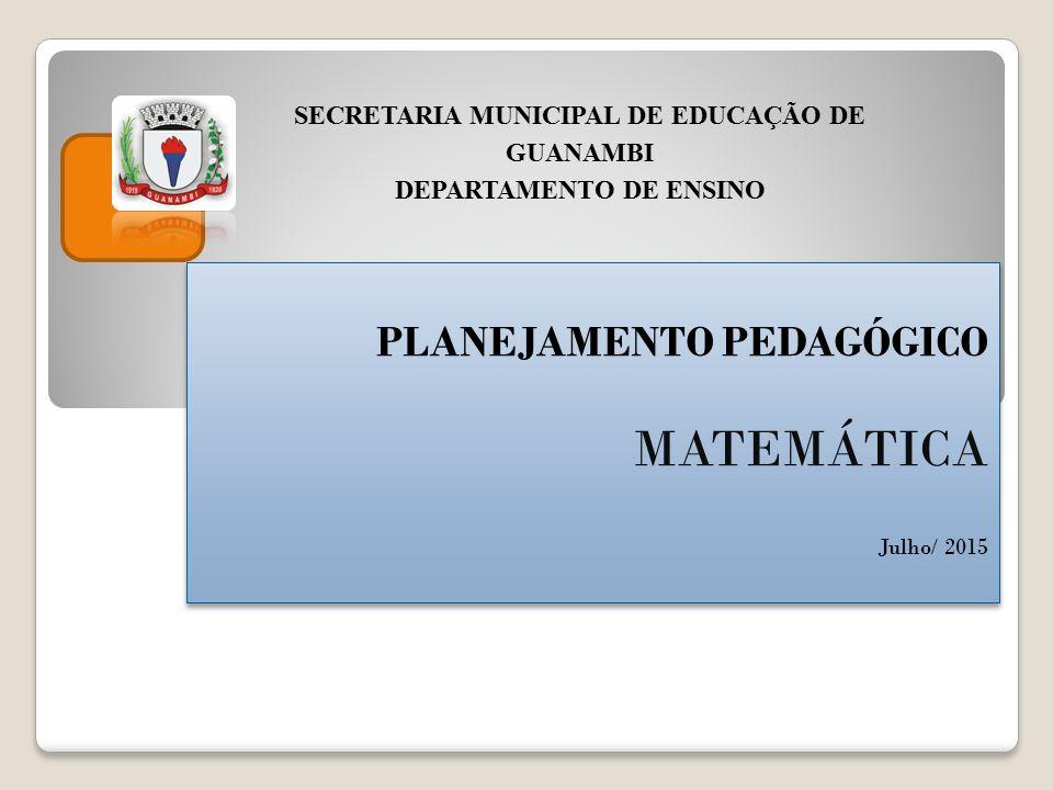 PLANEJAMENTO PEDAGÓGICO MATEMÁTICA Julho/ 2015 PLANEJAMENTO PEDAGÓGICO MATEMÁTICA Julho/ 2015 SECRETARIA MUNICIPAL DE EDUCAÇÃO DE GUANAMBI DEPARTAMENTO DE ENSINO