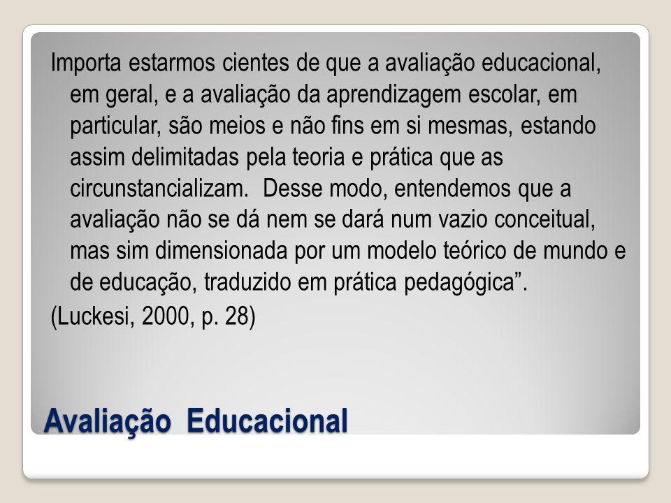 Avaliação Educacional Importa estarmos cientes de que a avaliação educacional, em geral, e a avaliação da aprendizagem escolar, em particular, são meios e não fins em si mesmas, estando assim delimitadas pela teoria e prática que as circunstancializam.