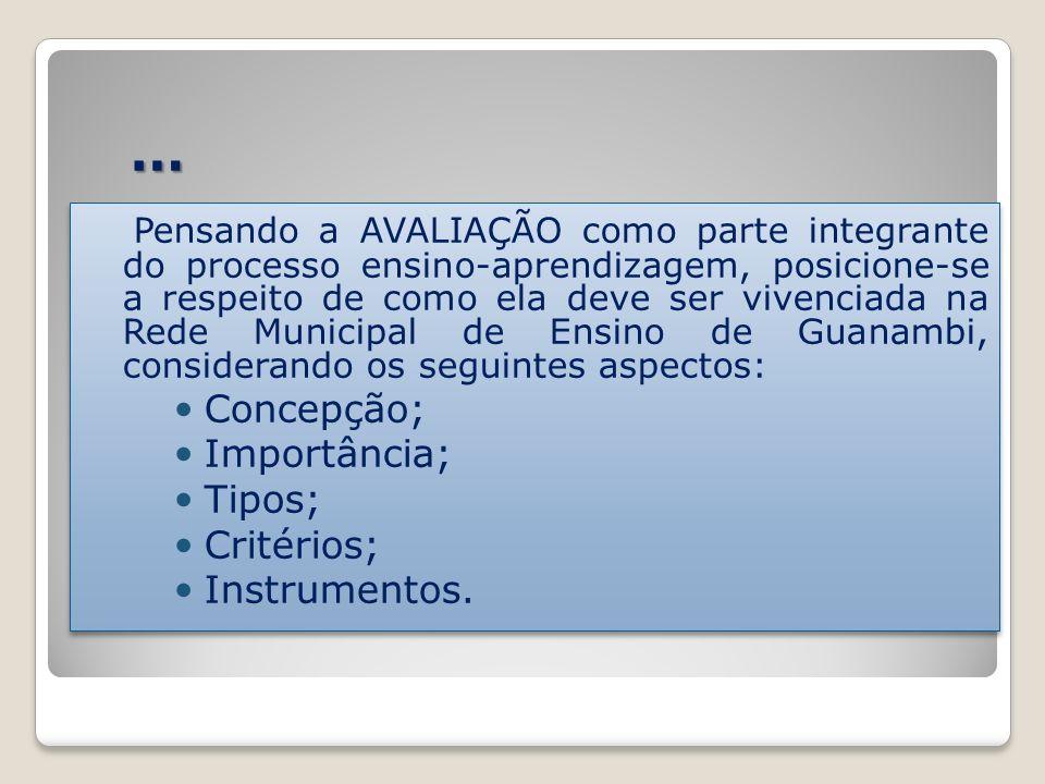 … Pensando a AVALIAÇÃO como parte integrante do processo ensino-aprendizagem, posicione-se a respeito de como ela deve ser vivenciada na Rede Municipal de Ensino de Guanambi, considerando os seguintes aspectos: Concepção; Importância; Tipos; Critérios; Instrumentos.