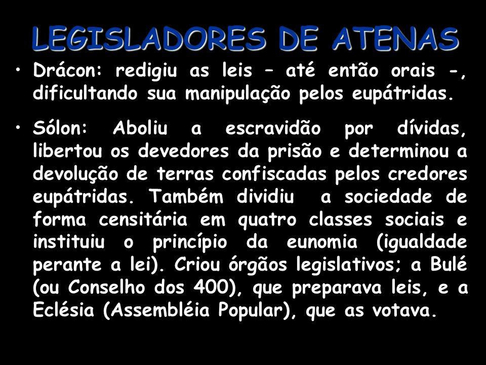 LEGISLADORES DE ATENAS Drácon: redigiu as leis – até então orais -, dificultando sua manipulação pelos eupátridas. Sólon: Aboliu a escravidão por dívi