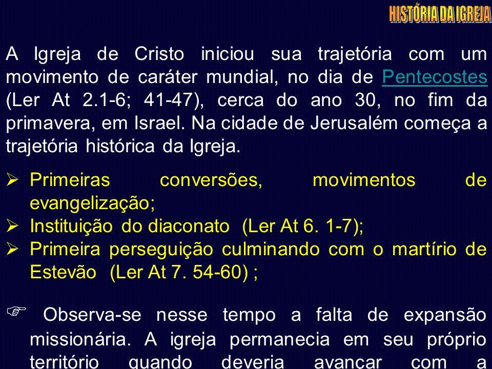 A Igreja de Cristo iniciou sua trajetória com um movimento de caráter mundial, no dia de Pentecostes (Ler At 2.1-6; 41-47), cerca do ano 30, no fim da primavera, em Israel.