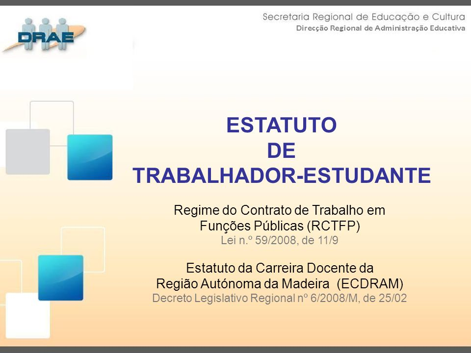 ESTATUTO DE TRABALHADOR-ESTUDANTE Regime do Contrato de Trabalho em Funções Públicas (RCTFP) Lei n.º 59/2008, de 11/9 Estatuto da Carreira Docente da Região Autónoma da Madeira (ECDRAM) Decreto Legislativo Regional nº 6/2008/M, de 25/02