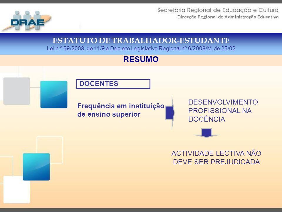 ESTATUTO DE TRABALHADOR-ESTUDANTE Lei n.º 59/2008, de 11/9 e Decreto Legislativo Regional nº 6/2008/M, de 25/02 RESUMO Frequência em instituição de ensino superior DESENVOLVIMENTO PROFISSIONAL NA DOCÊNCIA ACTIVIDADE LECTIVA NÃO DEVE SER PREJUDICADA DOCENTES
