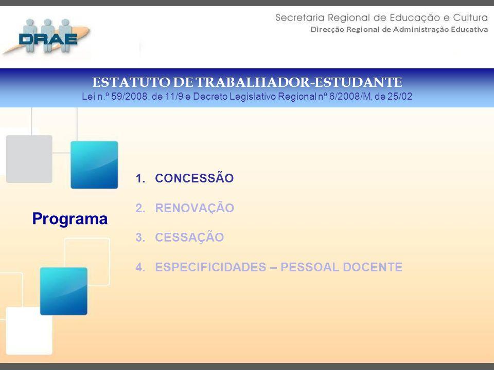 1.CONCESSÃO 2.RENOVAÇÃO 3.CESSAÇÃO 4.ESPECIFICIDADES – PESSOAL DOCENTE ESTATUTO DE TRABALHADOR-ESTUDANTE Lei n.º 59/2008, de 11/9 e Decreto Legislativo Regional nº 6/2008/M, de 25/02 Programa