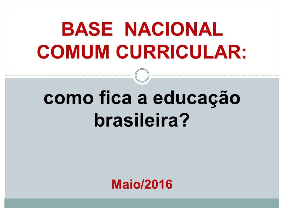 BASE NACIONAL COMUM CURRICULAR: como fica a educação brasileira? Maio/2016
