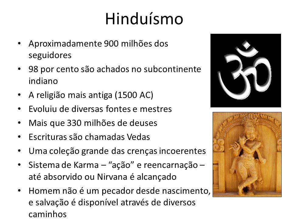 Hinduísmo Aproximadamente 900 milhões dos seguidores 98 por cento são achados no subcontinente indiano A religião mais antiga (1500 AC) Evoluiu de diversas fontes e mestres Mais que 330 milhões de deuses Escrituras são chamadas Vedas Uma coleção grande das crenças incoerentes Sistema de Karma – ação e reencarnação – até absorvido ou Nirvana é alcançado Homem não é um pecador desde nascimento, e salvação é disponível através de diversos caminhos