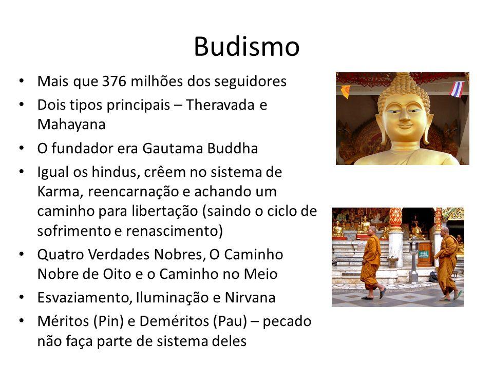 Budismo Mais que 376 milhões dos seguidores Dois tipos principais – Theravada e Mahayana O fundador era Gautama Buddha Igual os hindus, crêem no sistema de Karma, reencarnação e achando um caminho para libertação (saindo o ciclo de sofrimento e renascimento) Quatro Verdades Nobres, O Caminho Nobre de Oito e o Caminho no Meio Esvaziamento, Iluminação e Nirvana Méritos (Pin) e Deméritos (Pau) – pecado não faça parte de sistema deles