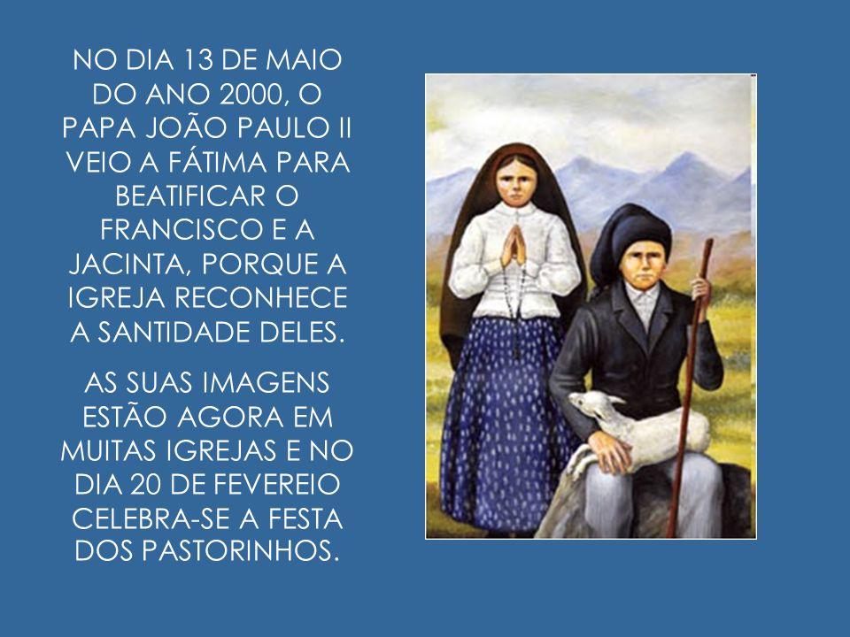 NO DIA 13 DE MAIO DO ANO 2000, O PAPA JOÃO PAULO II VEIO A FÁTIMA PARA BEATIFICAR O FRANCISCO E A JACINTA, PORQUE A IGREJA RECONHECE A SANTIDADE DELES.
