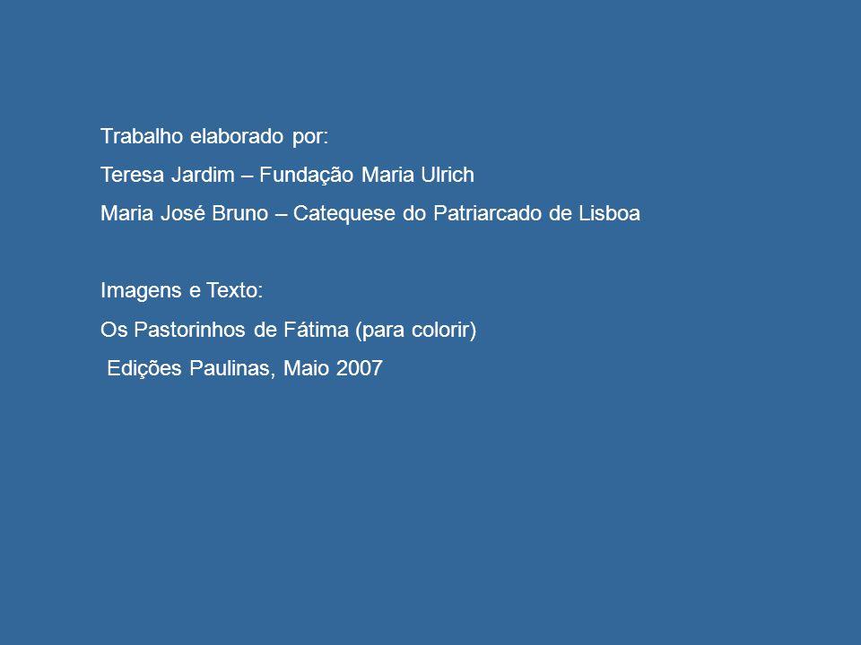 Trabalho elaborado por: Teresa Jardim – Fundação Maria Ulrich Maria José Bruno – Catequese do Patriarcado de Lisboa Imagens e Texto: Os Pastorinhos de Fátima (para colorir) Edições Paulinas, Maio 2007