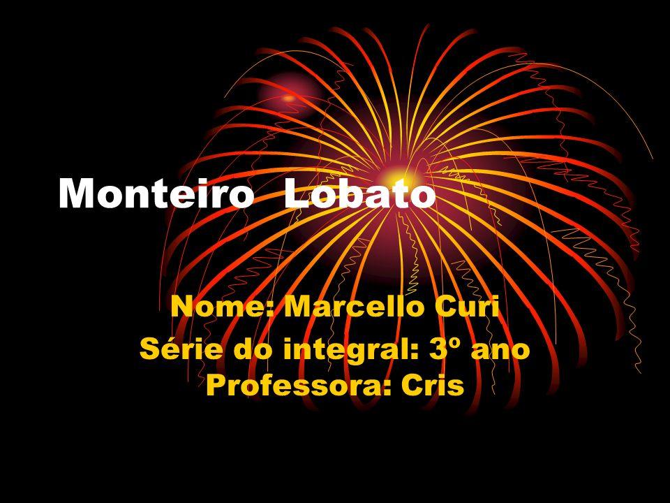 Monteiro Lobato Nome: Marcello Curi Série do integral: 3º ano Professora: Cris