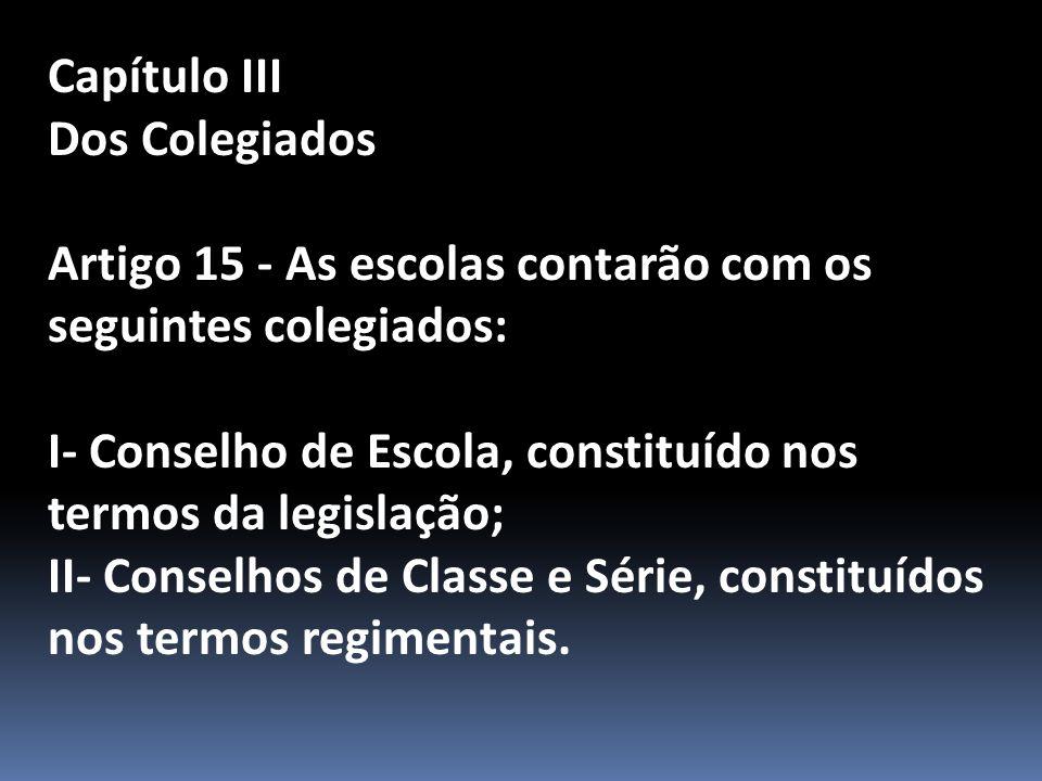 Capítulo III Dos Colegiados Artigo 15 - As escolas contarão com os seguintes colegiados: I- Conselho de Escola, constituído nos termos da legislação; II- Conselhos de Classe e Série, constituídos nos termos regimentais.