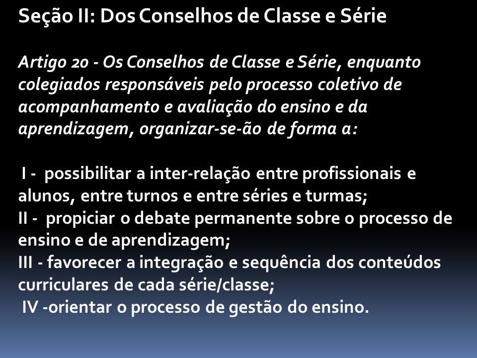 Seção II: Dos Conselhos de Classe e Série Artigo 20 - Os Conselhos de Classe e Série, enquanto colegiados responsáveis pelo processo coletivo de acompanhamento e avaliação do ensino e da aprendizagem, organizar-se-ão de forma a: I - possibilitar a inter-relação entre profissionais e alunos, entre turnos e entre séries e turmas; II - propiciar o debate permanente sobre o processo de ensino e de aprendizagem; III - favorecer a integração e sequência dos conteúdos curriculares de cada série/classe; IV -orientar o processo de gestão do ensino.