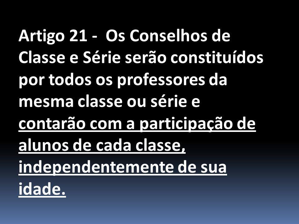 Artigo 21 - Os Conselhos de Classe e Série serão constituídos por todos os professores da mesma classe ou série e contarão com a participação de alunos de cada classe, independentemente de sua idade.