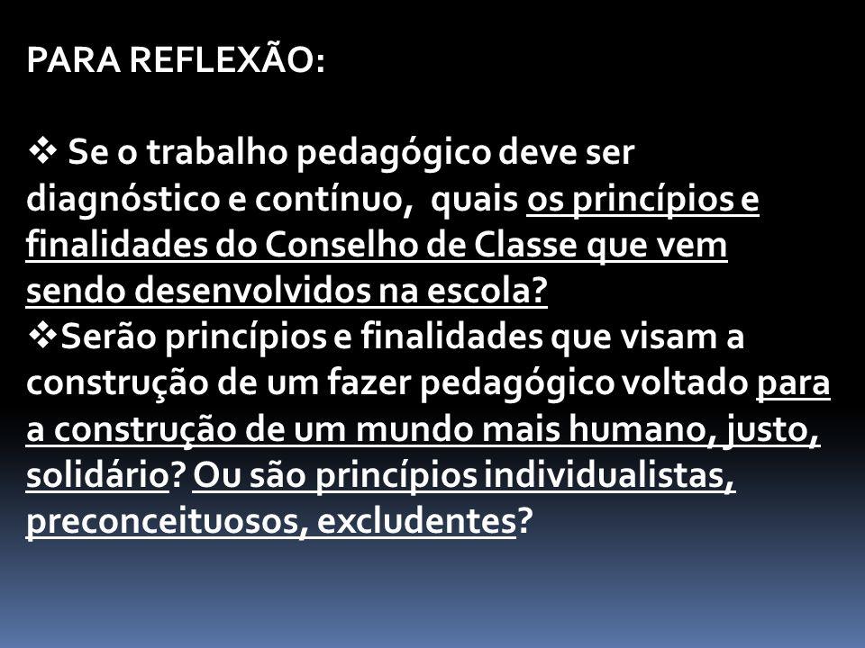 PARA REFLEXÃO:  Se o trabalho pedagógico deve ser diagnóstico e contínuo, quais os princípios e finalidades do Conselho de Classe que vem sendo desenvolvidos na escola.