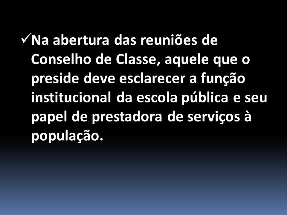 Na abertura das reuniões de Conselho de Classe, aquele que o preside deve esclarecer a função institucional da escola pública e seu papel de prestadora de serviços à população.