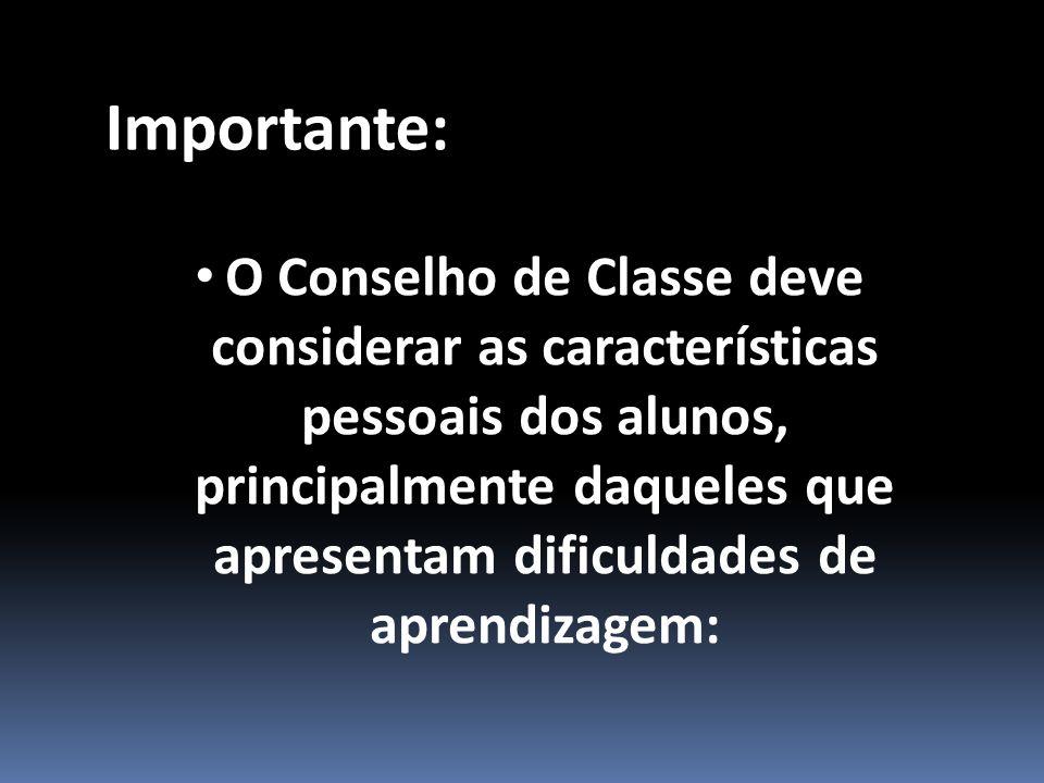 O Conselho de Classe deve considerar as características pessoais dos alunos, principalmente daqueles que apresentam dificuldades de aprendizagem: Importante: