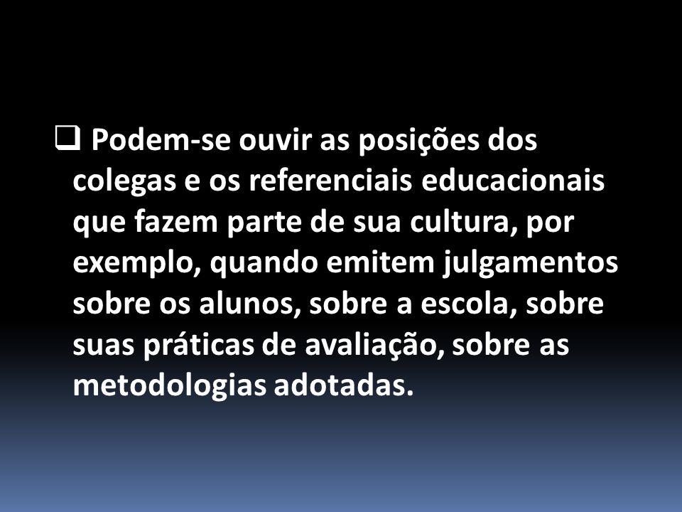  Podem-se ouvir as posições dos colegas e os referenciais educacionais que fazem parte de sua cultura, por exemplo, quando emitem julgamentos sobre os alunos, sobre a escola, sobre suas práticas de avaliação, sobre as metodologias adotadas.