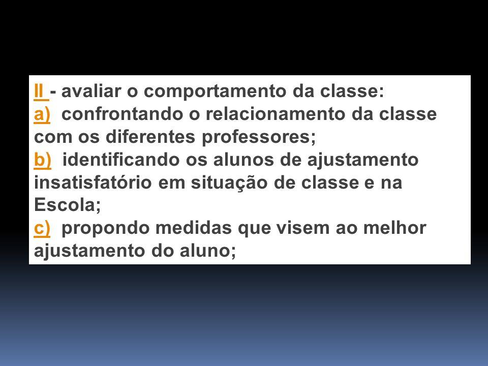 II II - avaliar o comportamento da classe: a)a) confrontando o relacionamento da classe com os diferentes professores; b)b) identificando os alunos de ajustamento insatisfatório em situação de classe e na Escola; c)c) propondo medidas que visem ao melhor ajustamento do aluno;