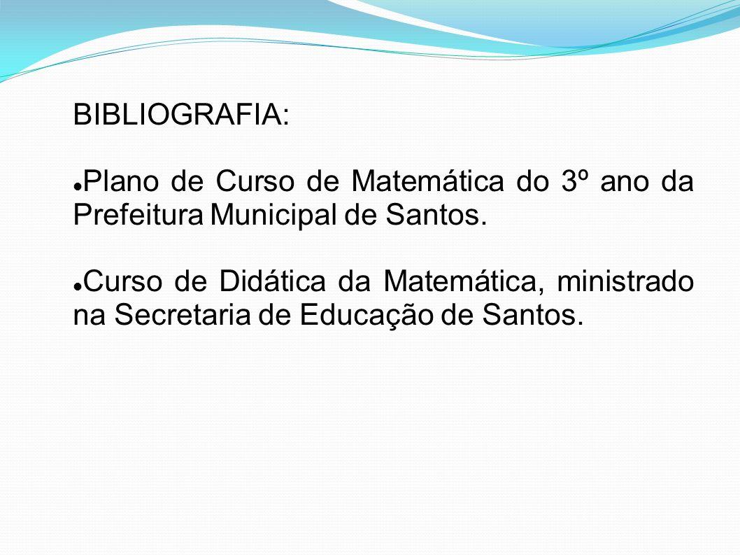 BIBLIOGRAFIA: Plano de Curso de Matemática do 3º ano da Prefeitura Municipal de Santos. Curso de Didática da Matemática, ministrado na Secretaria de E
