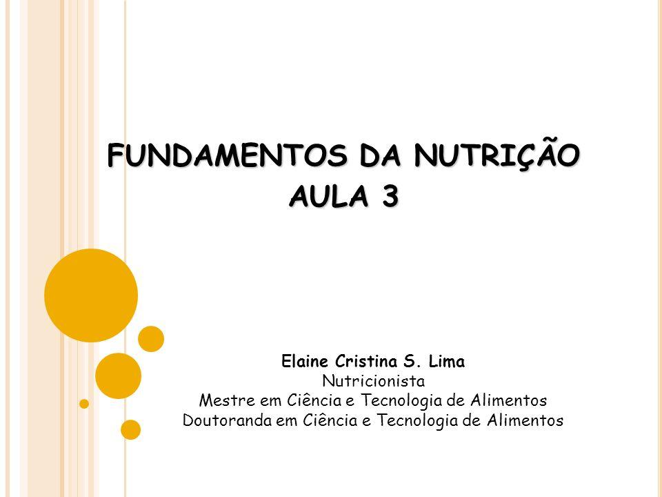 FUNDAMENTOS DA NUTRIÇÃO AULA 3 Elaine Cristina S. Lima Nutricionista Mestre em Ciência e Tecnologia de Alimentos Doutoranda em Ciência e Tecnologia de