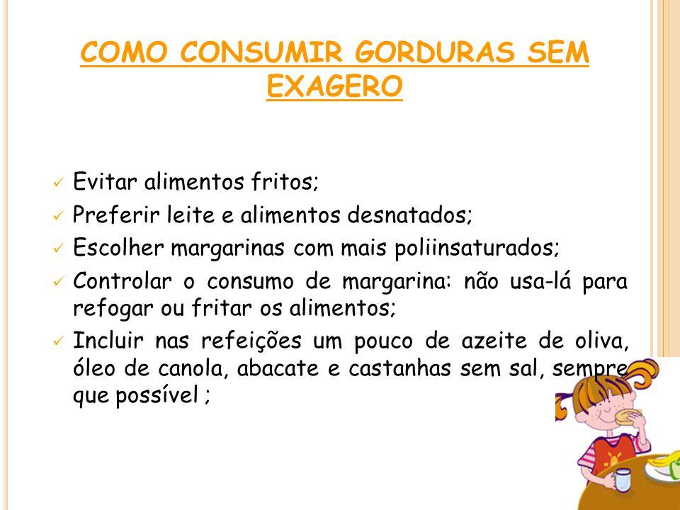 COMO CONSUMIR GORDURAS SEM EXAGERO Evitar alimentos fritos; Preferir leite e alimentos desnatados; Escolher margarinas com mais poliinsaturados; Contr