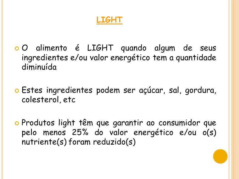 LIGHT O alimento é LIGHT quando algum de seus ingredientes e/ou valor energético tem a quantidade diminuída Estes ingredientes podem ser açúcar, sal, gordura, colesterol, etc Produtos light têm que garantir ao consumidor que pelo menos 25% do valor energético e/ou o(s) nutriente(s) foram reduzido(s)