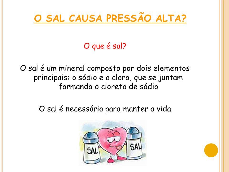 O SAL CAUSA PRESSÃO ALTA? O que é sal? O sal é um mineral composto por dois elementos principais: o sódio e o cloro, que se juntam formando o cloreto