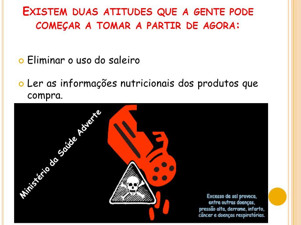 E XISTEM DUAS ATITUDES QUE A GENTE PODE COMEÇAR A TOMAR A PARTIR DE AGORA : Eliminar o uso do saleiro Ler as informações nutricionais dos produtos que compra.